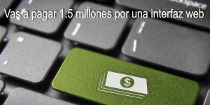 (Es) Vas a pagar 1.5 millones por una interfaz web